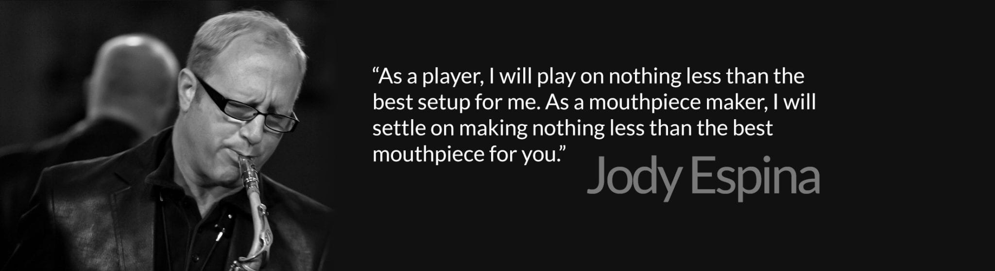 """""""As a player, I will play on nothing less than the best setup for me. As a mouthpiece maker, I will settle on making nothing less than the best mouthpiece for you."""""""